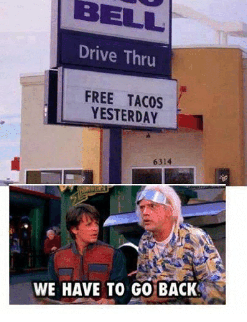 we have to go back: BELL.  Drive Thru  FREE TACOS  YESTERDAY  6314  WE HAVE TO GO BACK
