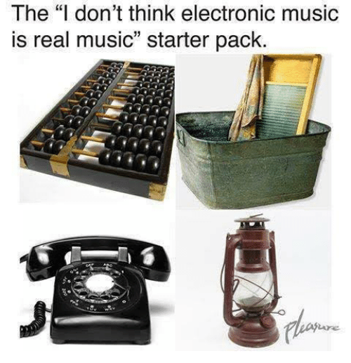 "Music, Starter Packs, and Edm: The ""I don't think electronic music  is real music"" starter pack."