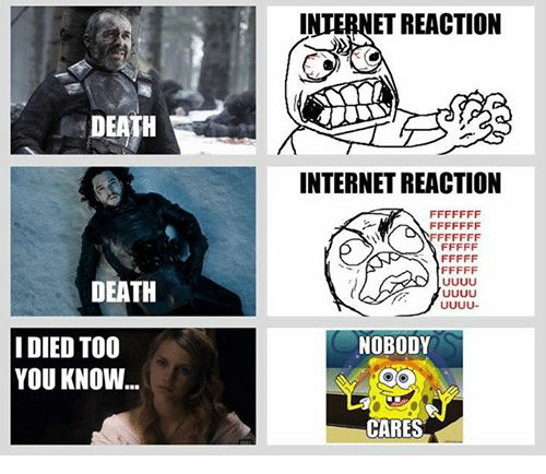 Game of Thrones, Internet, and Death: DEATH  DEATH  I DIED TOO  YOU KNOW  INTERNET REACTION  INTERNET REACTION  NOBODY  CARES