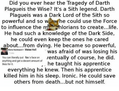 Ironic, Life, and Meme: Did you ever hear the Tragedy of Darth  Plagueis the Wise? It's a Sith legend. Darth  Plagueis was a Dark Lord of the Sith so  powerful and so  W  he could use the Force  to influence the  m Chlorians to create...life.  He had such a knowledge of the Dark Side,  he could even keep the ones he cared  about... from dying. He became so powerful  A Meme Neckbead Melee Hel  was afraid of was losing his  You can literally put fox's face on  ventually of course, he did  anything and get a decent amount of  likes for it.  he taught his apprentice  everything he knew. Then his apprentice  killed him in his sleep. Ironic. He could save  others from death...but not himself.