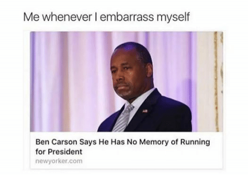 Dank Memes: Me whenever I embarrass myself  Ben Carson Says He Has No Memory of Running  for President  newyorker.com