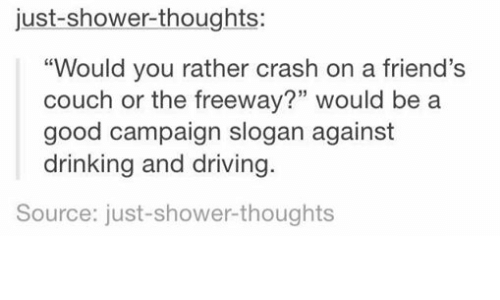 """Drinking, Driving, and Friends: just shower thoughts:  """"Would you rather crash on a friend's  couch or the freeway?"""" would be a  good campaign slogan against  drinking and driving.  Source: just-shower thoughts"""
