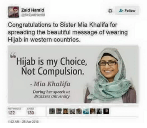 Beautiful, Sister, Sister, and Brazzers: Zaid Hamid  Follow  Congratulations to Sister Mia Khalifa for  spreading the beautiful message of wearing  Hijab in western countries.  Hijab is my Choice,  Not Compulsion.  Mia Khalifa  During her speech at  Brazzers University  122  130  52AM-25 Ap 201E