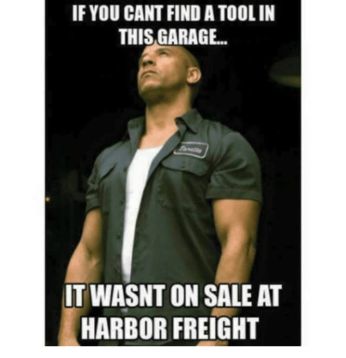 Mechanic, Harbor Freight, and Ons: IF YOU CANT FIND A TOOLIN  THISGARAGE..  IT WASNT ON SALE AT  HARBOR FREIGHT