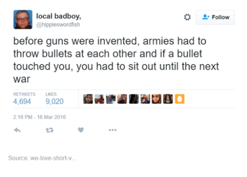 Badboyes: local badboy,  Follow  hippieswordfish  before guns were invented, armies had to  throw bullets at each other and if a bullet  touched you, you had to sit out until the next  War  RETWEETS LIKES  4,694  9,020  2:16 PM 16 Mar 2016  Source: we love-short-v