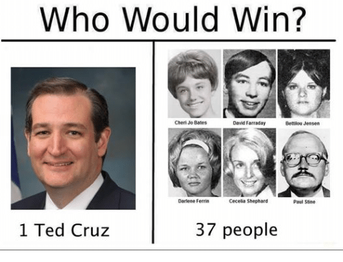 Ted, Ted Cruz, and Dank Memes: Who Would Win?  Cheri Jo Bates  David Farraday  Bettilou Jensen  Cecelia Shephard  Darlene Ferrin  Paul Stine  1 Ted Cruz  37 people