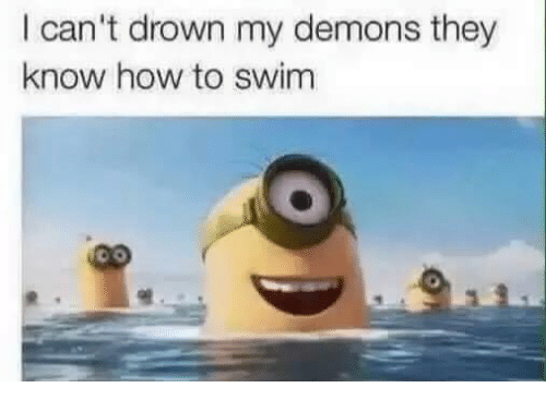 Dank Memes: I can't drown my demons they  know how to swim