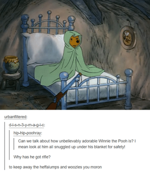 Funny, Tumblr, and Ups: urban filtered:  d-i-s-n-3-y-m-a-g-i-c:  hip-hip-poohray:  Can we talk about how unbelievably adorable Winnie the Pooh is? I  mean look at him all snuggled up under his blanket for safety!  Why has he got rifle?  to keep away the heffalumps and woozles you moron