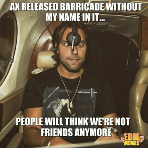 Friends, Meme, and Memes: AKRELEASED BARRICADE WITHOUT  MY NAME INIT  PEOPLE WILL THINK WERE NOT  FRIENDS ANYMORE  MEMES