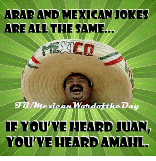 Mexican Word of the Day: ARAB AND MEXICAN JOKES  ARE ALL THE SAME  YOUVEHEARD JUAN,  YOU HEARDAMALL