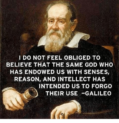 Episcopal Church : I DO NOT FEEL OBLIGED TO  BELIEVE THAT THE SAME GOD WHO  HAS ENDOWED US WITH SENSES,  REASON AND INTELLECT HAS  INTENDED US TO FORGO  THEIR USE GALILEO