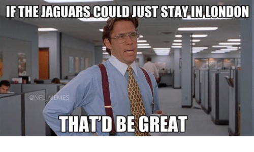 Meme, Memes, and Nfl: IF THE  JAGUARS COULD JUST STAY IN LONDON  NFL MEMES  THAT DBE GREAT