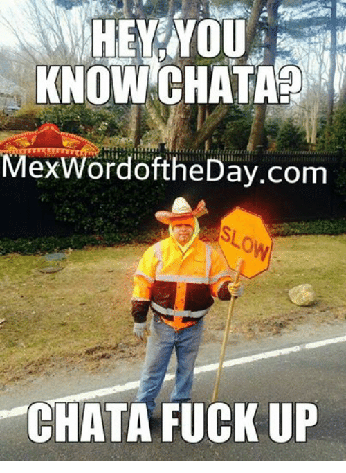 Mexican Word of the Day: HEY NOUA  KNOW CHATAP  MexWordoftheDay.com  CHATA FUCK UP
