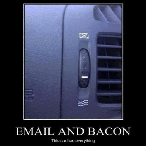 mechanic: EMAIL AND BACON  This car has everything