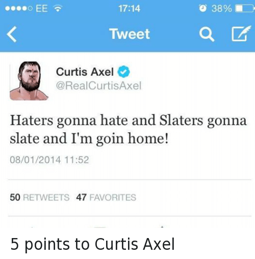 Hater Gonna Hate: 17:14  o 38%  Tweet  Curtis Axel  RealCurtisAxel  Haters gonna hate and Slaters gonna  slate and I'm goin home!  08/01/2014 11:52  50  RETWEETS 47  FAVORITES 5 points to Curtis Axel