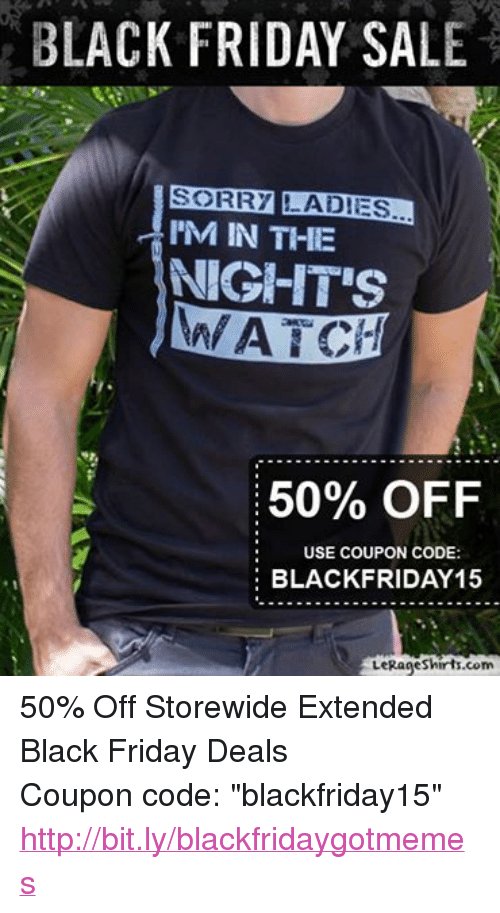 "Sorry: BLACK FRIDAY SALE  SORRY LADIES  I'M IN THE  NIGHTS  WATCH  50% OFF  USE COUPON CODE:  BLACK FRIDAY 15  LeRageshirts.com 50% Off Storewide Extended Black Friday Deals Coupon code: ""blackfriday15""  http://bit.ly/blackfridaygotmemes"