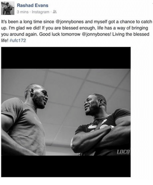 rashad evans: Rashad Evans  3 mins. Instagram  It's been a long time since @jonnybones and myself got a chance to catch  up. I'm glad we did! If you are blessed enough, life has a way of bringing  you around again. Good luck tomorrow @jonnybones! Living the blessed  life! #ufc 172  LOCO
