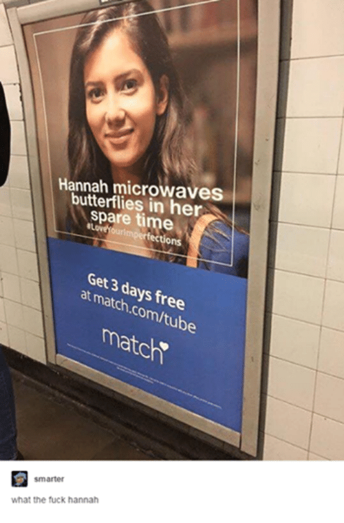 """Match Com: Hannah microwaves  butterflies in her  spare time  YOurimper fections  Get 3 days free  at match,com/tube  match""""  smarter  what the fuck hannah"""