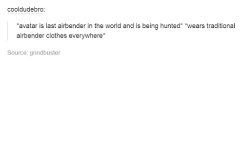 Funny: cooldudebro:  avatar is last airbender in the world and is being hunted *wears traditional  airbender clothes everywhere  Source: grindbuster