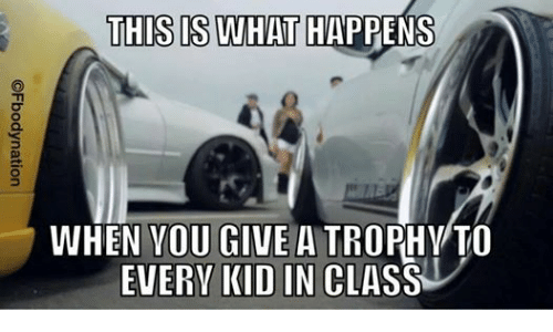 mechanic: THIS IS WHAT  HAPPENS  WHEN YOU GIVE A  TROPHY TO  EVERY KID IN  CLASS