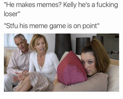 """Dank Memes: """"He makes memes? Kelly he's a fucking  loser  """"Stfu his meme game is on point"""""""