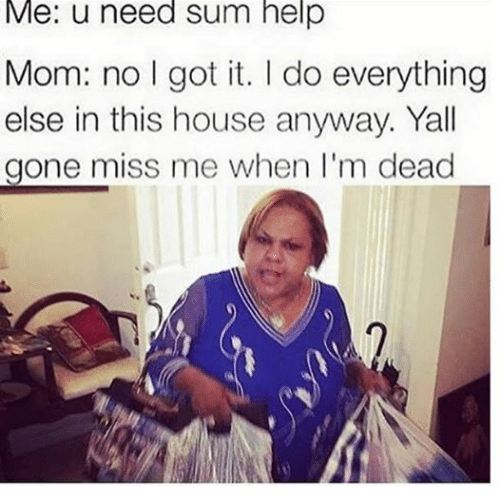Moms, Help, and House: Me: u need sum help  Mom: no I got it. do everything  else in this house anyway. Yall  gone miss me when I'm dead