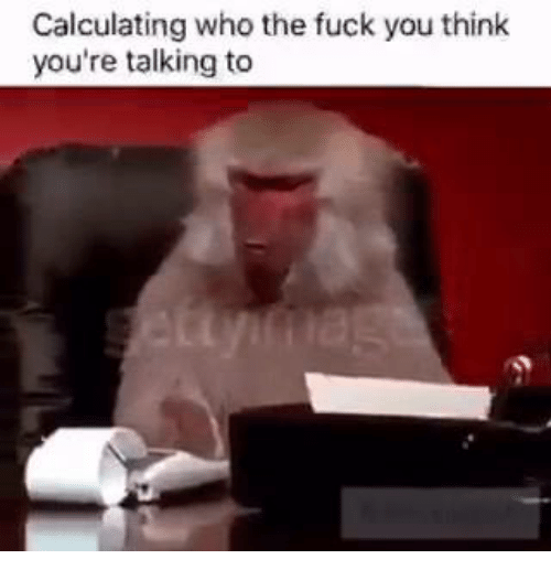 Calculator, Dank Memes, and Talking: Calculating who the fuck you think  you're talking to