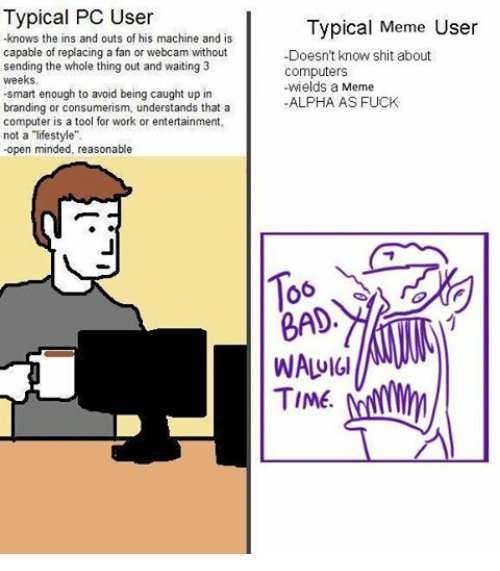 "Dank Memes: Typical PC User  knows the ins and outs of his  machine and is  capable of replacing a fan or webcam without  sending the whole thing out and waiting 3  weeks.  -smart enough to avoid being caught up in  branding or consumerism, understands that a  computer is a tool for work or entertainment,  not a ""lifestyle"".  open minded, reasonable  Typical Meme User  -Doesn't know shit about  Computers  wields a  Meme  ALPHA AS FUCK  BAD  WALUIGI  TIME."