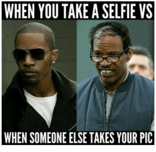 Funny, Selfie, and Yours: WHEN YOU TAKE A SELFIE VS  WHEN SOMEONE ELSE TAKES YOUR PIC