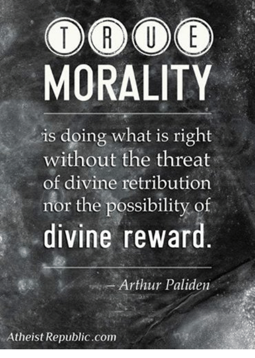 Arthur, What Is, and Atheist: MORALITY  is doing what is right  without the threat  of divine retribution  nor the possibility of  divine reward  Arthur Paliden  Atheist Republic com
