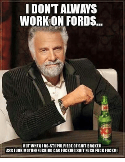 Ass, Cars, and Fucking: IDONTALWAYS  WORK ON FORDS.  BUT WHEN I DO-STUPID PIECE OF SHIT BROKEN  ASS JUNK MOTHERFUCKING CAR FUCKINGSHIT FUCK FUCK FUCKIII
