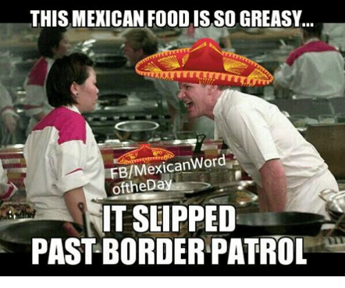 Mexican Word of the Day: THIS MEXICAN FOOD ISSO GREASY...  FE/Mexican Word  of theD  IT SLIPPED  PASTBORDER PATROL