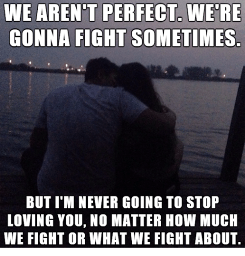 Love, Relationships, and Never: WE ARENT PERFECT WERE  GONNA FIGHT SOMETIMES  BUT I M NEVER GOING TO STOP  LOVING YOU, NO MATTER HOW MUCH  WE FIGHT OR WHAT WE FIGHT ABOUT.