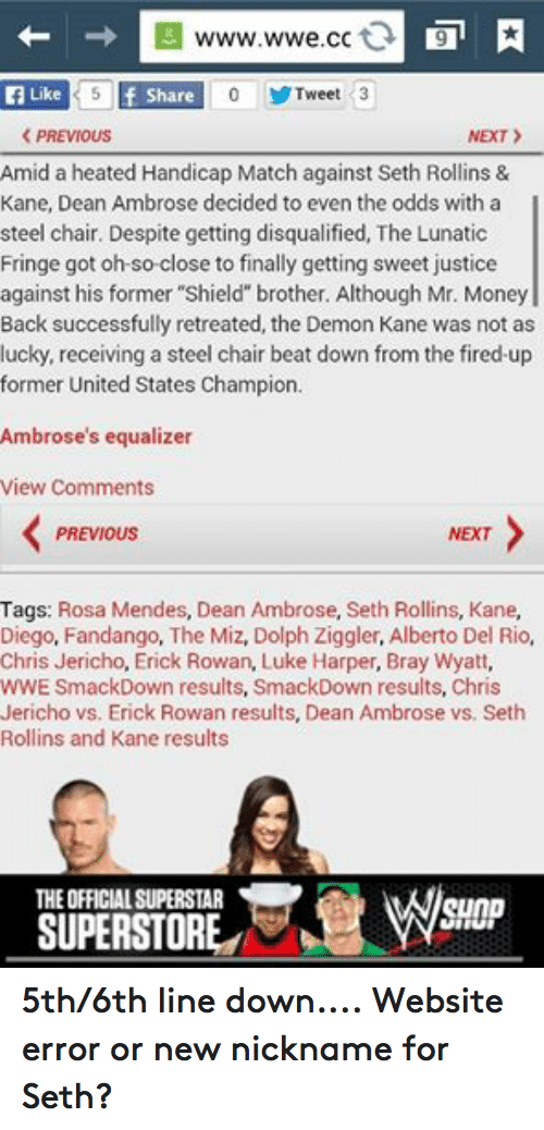 """rosa mendes: 5 f Like  Tweet 3  Share  NEXT  PREVIOUS  Amid a heated Handicap Match against Seth Rollins &  Kane, Dean Ambrose decided to even the odds with a l  steel chair. Despite getting disqualified, The Lunatic  Fringe got oh-so-close to finally getting sweet justice  against his former """"Shield brother. Although Mr. Money  Back successfully retreated, the Demon Kane was not as  lucky, receiving a steel chair beat down from the fired-up  former United States Champion.  Ambrose's equalizer  View Comments  PREVIOUS  NEXT  Tags  Rosa Mendes, Dean Ambrose, Seth Rollins, Kane  Diego, Fandango, The Miz, Dolph Ziggler, Alberto Del Rio,  Chris Jericho, Erick Rowan, Luke Harper, Bray Wyatt,  WWE SmackDown results, SmackDown results, Chris  Jericho vs. Erick Rowan results, Dean Ambrose vs. Seth  Rollins and Kane results  THEOFFICIALSUPERSTAR  SunD  SUPERSTORE ANO 5th/6th line down.... Website error or new nickname for Seth?"""