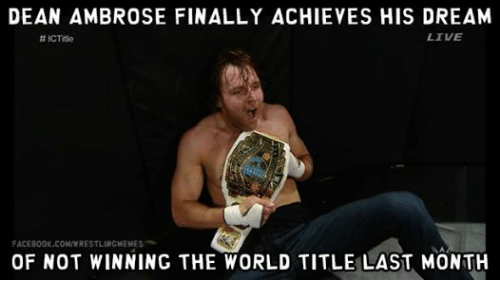 Dean Ambrose: DEAN AMBROSE FINALLY ACHIEVES HIS DREAM  LIVE  ICTitle  FACEB00K.COMWWRESTLINGMEMES  MA  OF NOT WINNING THE WORLD TITLE LAST MONTH