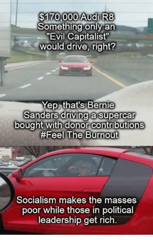 "Bernie Sanders, Driving, and Politics: $170,000 Audi R8  Something only an  MEvil Capitalist""  would drive, right?  Yep, that's Bernie  Sanders driving a Supercar  bought with donor contributions  #Feel The Burnout  Socialism makes the masses  poor while those in political  leadership get rich"