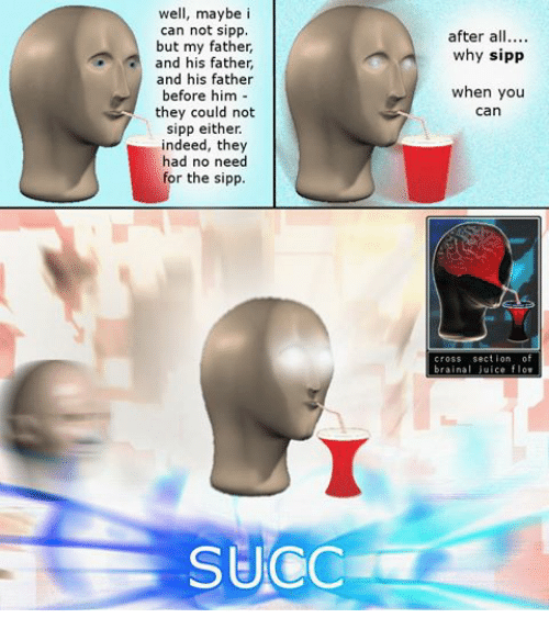 Dank Memes: well, maybe i  can not sipp.  but my father,  and his father,  and his father  before him  they could not  sipp either.  indeed, they  had no need  for the sipp.  SUCC  after all  why sipp  when you  can  cross section of  brain juice flov