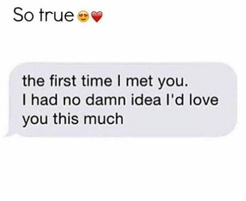 Love, Relationships, and True: So true  the first time l met you.  I had no damn idea I'd love  you this much
