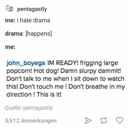 Popcorn: te penta gastly  me: i hate drama  drama: happens]  me:  john boyega IM READY! frigging large  popcorn! Hot dog! Damn slurpy dammit!  Don't talk to me when I sit down to watch  this! Don't touch me Don't breathe in my  direction This is it!  Quelle: pentagastly  5,612 Anmerkungen