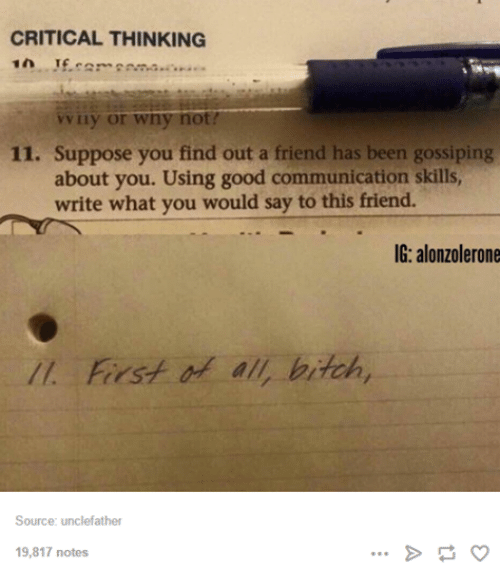 Friends, Good, and Humans of Tumblr: CRITICAL THINKING  vv uy or wny not?  11. Suppose you find out a friend has been gossiping  about you. Using good communication skills,  write what you would say to this friend.  IG: alonzolerone  First of all bitch,  Source: unclefather  19,817 notes
