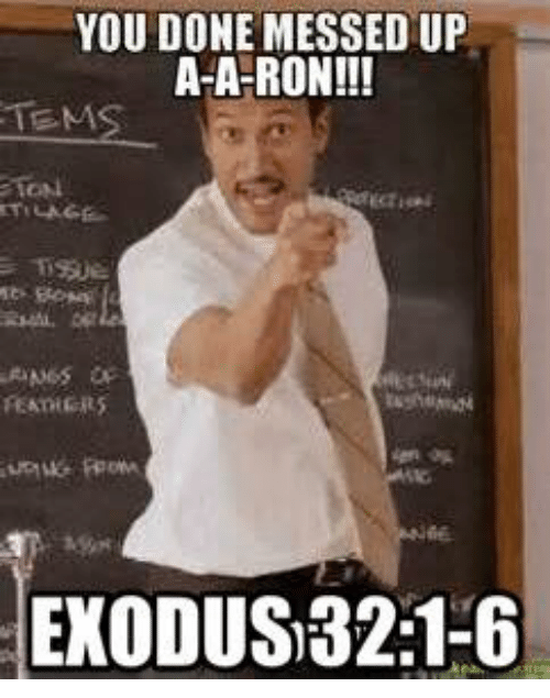 Ups, Exodus, and Christian Memes: YOU DONE MESSED UP  ATA RON!!!  FEATHERS  EXODUS) 32:1-6