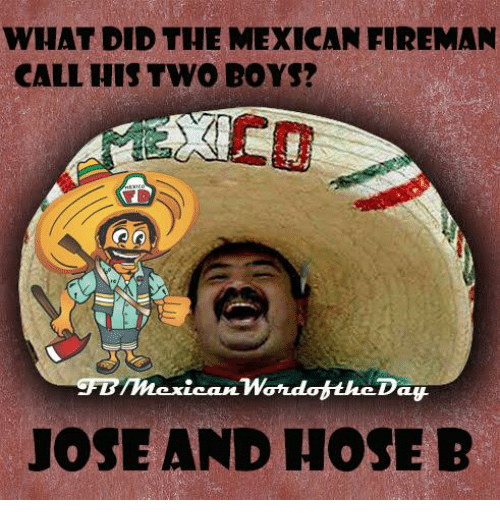 Mexican Word of the Day, Mexican, and Boy: WHAT DID THE MEXICAN FIREMAN  CALL HIS TWO BOYS?  mexican Wondot theDay  JOSE AND HOSE B