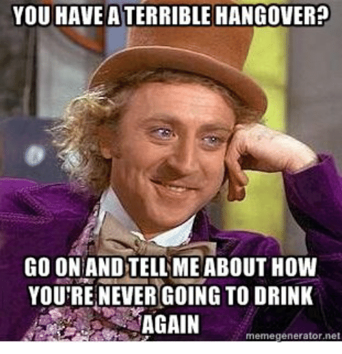 Drinking, Hangover, and Usc: YOU HAVE ATERRIBLE HANGOVER?  GO ONANDTELL ME ABOUT HOW  YOU'RE NEVER GOING TO DRINK  AGAIN  memegenerator ne