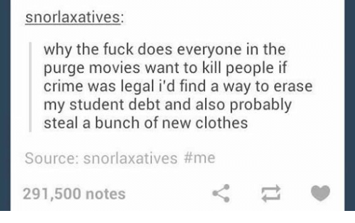 The Purge: snorlaxatives  why the fuck does everyone in the  purge movies want to kill people if  crime was legal i'd find a way to erase  my student debt and also probably  steal a bunch of new clothes  Source: snorlaxatives #me  291,500 notes