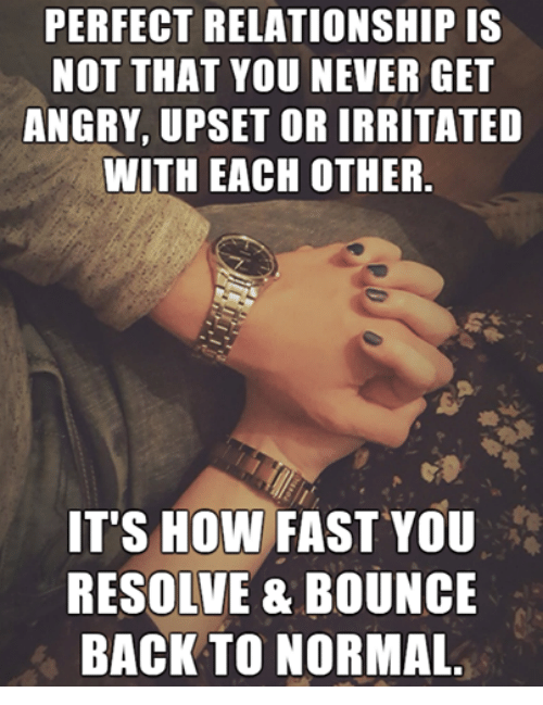 Relationships, Angry, and Never: PERFECT RELATIONSHIP IS  NOT THAT YOU NEVER GET  ANGRY, UPSET OR IRRITATED  WITH EACH OTHER  IT'S HOW FAST YOU  RESOLVE & BOUNCE  BACK TO NORMAL