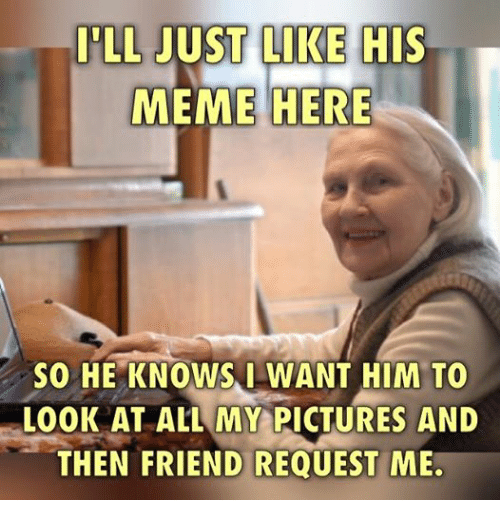 Friends, Meme, and Memes: LL JUST LIKE HIS  MEME HERE  SO HE KNOWS I WANT HIM TO  LOOK AT ALL MY PICTURES AND  THEN FRIEND REQUEST ME.