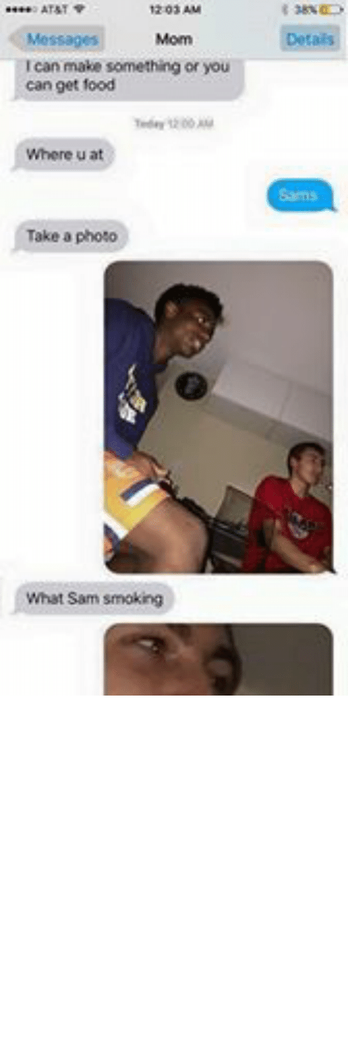 Dank Memes: AT&T  12:03 AM  Details  Messages  Mom  Ican make something or you  can get food  Where u at  Sams  Take a photo  What Sam Smoking  A Capri sun  O Message