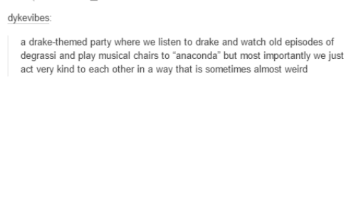 """Degrassi: kevibes  a drake-themed party where we listen to drake and watch old episodes of  degrassi and play musical  chairs to """"anaconda"""" but most important  we just  act very kind to each other in a way that is sometimes al  weird"""