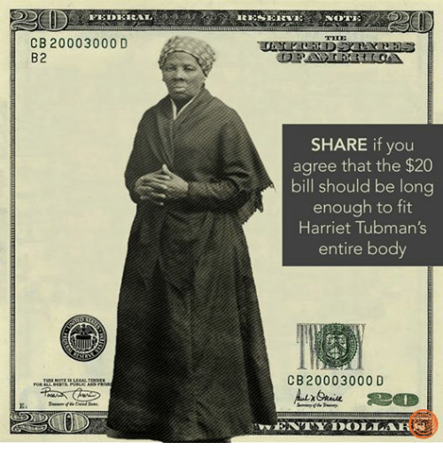 Bodies , Harriet Tubman, and Dank Memes: FEIDEHRAL  CB 20003000 D  B2  THIS NOTEISILEGALTENDER  FOR ALL DEOTS, PUBLICANDTRNAT  NOTE  RESERVE  THE  SHARE if you  agree that the $20  bill should be long  enough to fit  Harriet Tubman's  entire body  C B 20003000 D