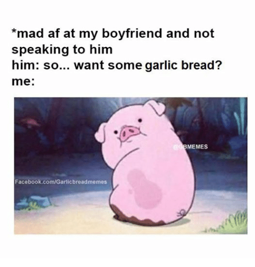 Af, Facebook, and Meme: mad af at my boyfriend and not  speaking to him  him: so... want some garlic bread?  me  MEMES  Facebook.com/Garlicbreadmemes